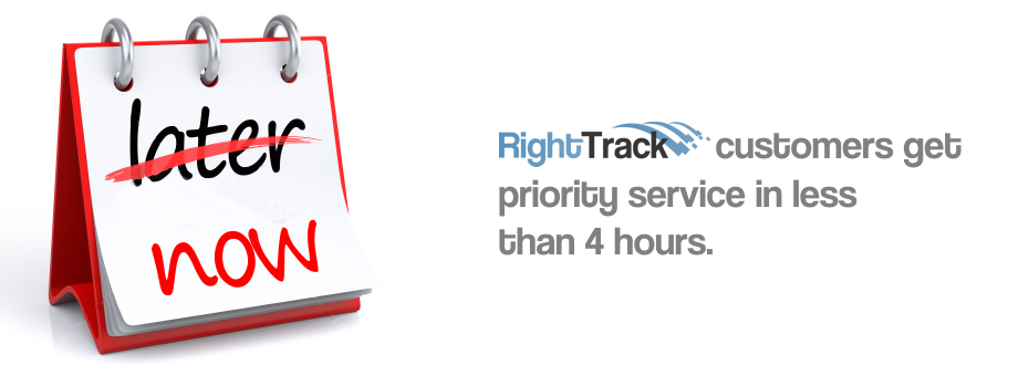 RightTrack customers get priority service in less than 4 hours.